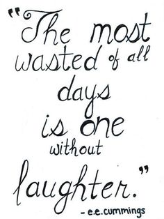"""The most wasted of all days is one without laughter."" - E.E Cummings"