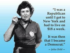 """""""I was a Republican until I got to New York and had to live on $18 a week.  It was then that I became a Democrat.""""  ~ Julia Child"""
