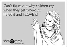 Hahahaha!! Can't figure out why children cry when they get time-out... I tried it and I LOVE it!!