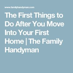 The First Things to Do After You Move Into Your First Home | The Family Handyman