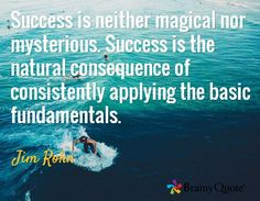 Success is neither magical nor mysterious. Success in the natural consequence of consistently applying the basic fundamentals. Jim Rohn
