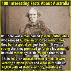 1. There was a man named Joseph Bolitho Johns who escaped Australian prison so many times, they built a special cell just for him. It was so strong that they promised to forgive his crimes if he could escape again. He escaped that as well. 2. In order to prove that the bacteria H. pylori could cause stomach ulcers, an Australian doctor named Barry J. Marshall drank a culture of H. pylori, developed an ulcer, and successfully treated it with antibiotics. He won a Nobel Prize for it in 2005.
