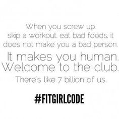 When you screw up, skip a workout, eat bad foods, it does not make you a bad person. It makes you human. Welcome to the club. There's like 7 billion of us. #Fitgirlcode