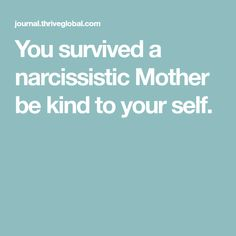 You survived a narcissistic Mother be kind to your self.