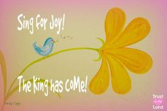 Sing for  J O Y!  - The King has come! - Trust in the Lord!....