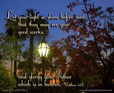 Let your light so shine before men, that they may see your good works, and glorify your Father which is in heaven.--Matthew 5:16       KJV
