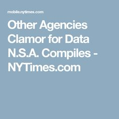 Other Agencies Clamor for Data N.S.A. Compiles - NYTimes.com