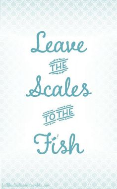 leave the scales to the fish