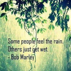 Rain / get wet. Bob Marley