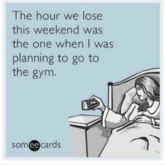 The hour we lose this weekend was the one when I was planning to go to the gym. The struggle is real. There really is an ecard for everything LOL Gym Humor, Workout Humor, Exercise Humor, Workout Diet, Body Pump Workout, Funny Diet Quotes, Daylight Savings Time, Struggle Is Real, Look At You