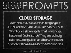 ✐ DAILY WEIRD PROMPT✐  CLOUD STORAGE Write about a character as they begin to suffer horrible flashbacks. The catch? These 'flashbacks' show events that have never happened. Double catch? They are actually 'leaks' occurring when an alternate version of oneself from an adjacent dimension dies.  Want to publish a story inspired by this prompt?Click hereto read the guidelines~ ♥︎ And, if you're looking for more writerly content, make sure to follow me:maxkirin.tumblr.com!