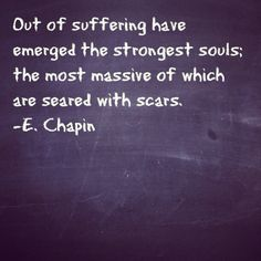 Out of suffering have emerged the strongest souls; the most massive of which are seared with scars.  #survivor