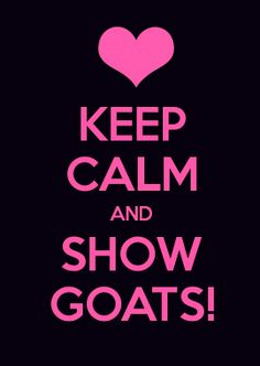 KEEP CALM AND SHOW GOATS!:) Duh