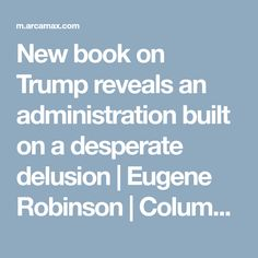 New book on Trump reveals an administration built on a desperate delusion   Eugene Robinson   Columns « ArcaMax Publishing