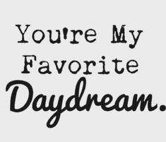 You're my favorite daydream!