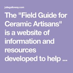 "The ""Field Guide for Ceramic Artisans"" is a website of information and resources developed to help and support students when they are finishing school."