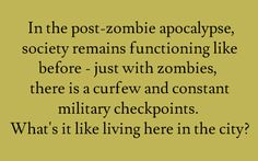 Writing Prompt -- In the post-zombie apocalypse, society remains functioning like before -  just with zombies, there is a curfew and constant military checkpoints. What's it like living here in the city?