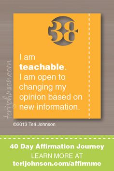 I am teachable.  I am open to changing my opinion based on new information <-- #affirmation