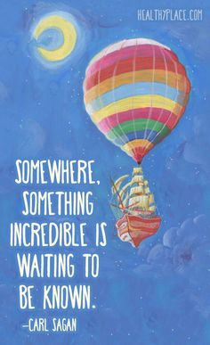 Positive Quote: Somewhere, something incredible is waiting to be known – Carl Sagan. www.HealthyPlace.com