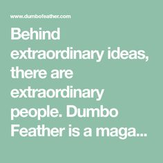 Behind extraordinary ideas, there are extraordinary people. Dumbo Feather is a magazine about these people. Subscribe online in the Dumbo Feather shop.