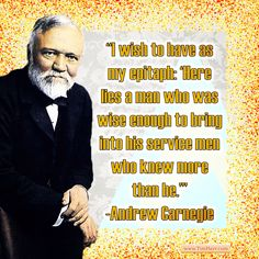 """""""I wish to have as my epitaph: 'Here lies a man who was wise enough to bring into his service men who knew more than he.'"""" -Andrew Carnegie (SCO Industrialist 1835-1919) #quoteoftheday"""