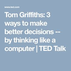 Tom Griffiths: 3 ways to make better decisions -- by thinking like a computer | TED Talk