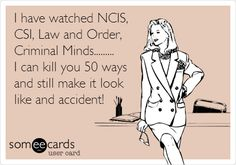 I have watched NCIS, CSI, Law and Order, Criminal Minds......... I can kill you 50 ways and still make it look like and accident!