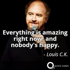Are you happy? #ThankfulThursday #LouisCK #Quote #QuoteCards http://quotecards.co/quotes/louis-c.k/everything-is-amazing-right-now-and-nobodys-happy/566