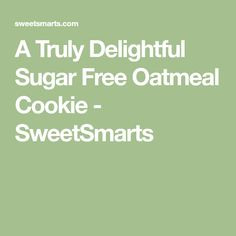 A Truly Delightful Sugar Free Oatmeal Cookie - SweetSmarts