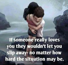 If someone really loves you they wouldn't let you slip away - no matter how hard the situation may be .
