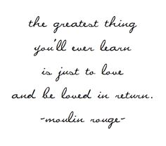 the greatest thing you'll ever learn is just to love and be loved in return - moulin rouge