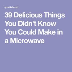 39 Delicious Things You Didn't Know You Could Make in a Microwave