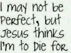 I may not be perfect, but Jesus thinks I'm to die for. <3