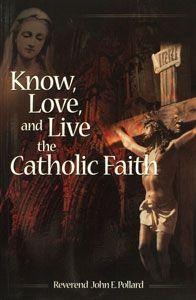 KNOW, LOVE, AND LIVE THE CATHOLIC FAITH by Rev. John E. Pollard. $12.95