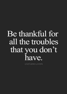 my gosh! we think of our troubles! think of all the troubles we do NOT have! we are so blessed and lucky and fortunate! Now Quotes, Life Quotes To Live By, Words Quotes, Great Quotes, Sayings, Thankful Quotes Life, Quote Life, Be Thankful, Im Awesome Quotes