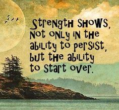 """""""Strength shows, not only in the ability to persist, but the ability to start over."""" Whomever said that is some smart!"""