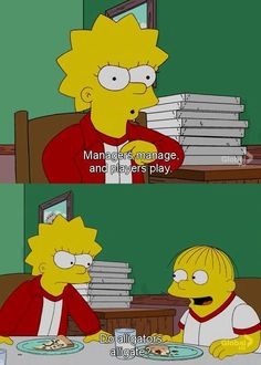Lisa: Managers manage, and players play. Ralph: Do alligators alligate?
