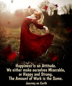 Happiness is an Attitude. We either make ourselves Miserable, or Happy and Strong. The Amount of Work is the Same.