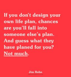 If you don't design your own life plan, chances are you'll fall into someone else's plan. And guess what they have planned for you? Not much.~ Jim Rohn