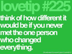 think of how different it would be if you never met the one person who changed everything