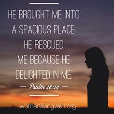 He brought e into a spacious place: He rescued me because He delighted in Me. Psalm 18:19