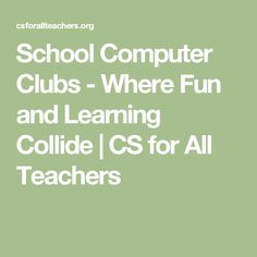 School Computer Clubs - Where Fun and Learning Collide | CS for All Teachers