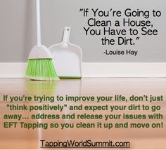 """If you're trying to improve your life, don't just """"think positively"""" and expect your dirt to go away… address and release your issues with EFT Tapping so you clean it up and move on! The free, 10-day Tapping World Summit can help:  http://www.thetappingsolution.com/2014event/  #EFT #Tapping #LouiseHay  #TappingWorldSummit"""