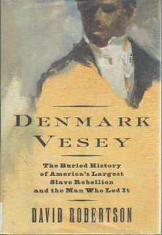 Denmark Vesey: The Buried History of America's Largest Slave Rebellion and the Man Who Led It: David M. Robertson