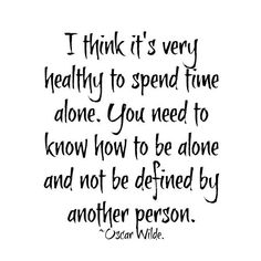 I think it's very healthy to spend time alone. You need to know how to be alone and not be defined by another person. - Oscar Wilde