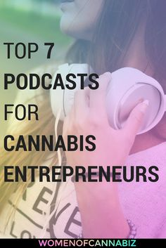 Podcasts are game changing for cannabis entrepreneurs. Here are 7 you should be listening to.