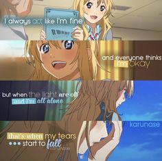 """I always act like I'm fine and everyone thinks I'm okay. but when the light are off and I'm all alone, that's when my tears start to fall.."" -Anime: Shigatsu Wa Kimi No Uso (Your Lie In April) - Edit by Karunase - karunase.tumblr.com"