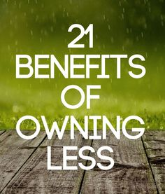 There is great joy to be found in owning less. Here's a list of 21 practical benefits.