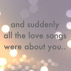 Love quotes - Valentine's Day - And suddenly all the love songs were about you. Cute Quotes, Great Quotes, Quotes To Live By, Inspirational Quotes, Madly In Love Quotes, Remember Quotes, Love Song Quotes, Girl Quotes, Quotes About Love And Relationships