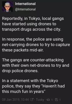 International Y Reportedly, in Tokyo, local gangs have started using drones to transport drugs across the city. In response, the pollce are uslng net-carrying drones to try to capture these packets mid-alr. The gangs are counter-attacking wi Funny Cute, The Funny, Tumblr Funny, Funny Memes, Funny Tweets, Catch Em All, Just For Laughs, Funny Posts, Funny Twitter Posts